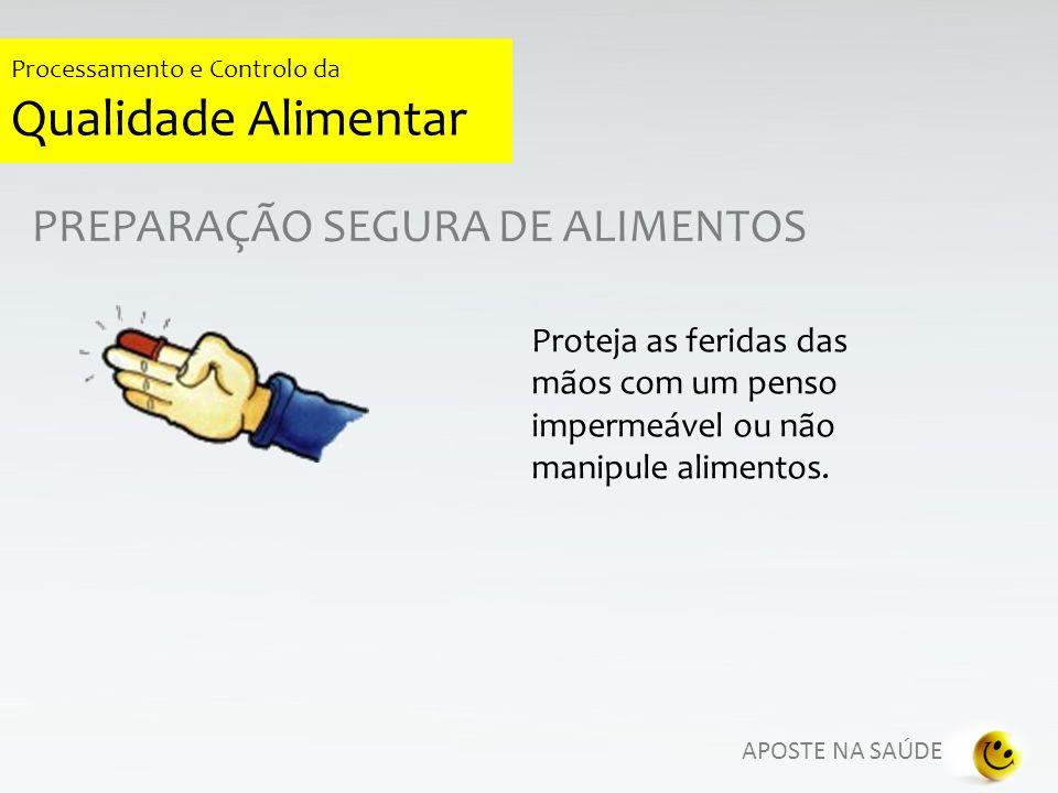 APOSTE NA SAÚDE Processamento e Controlo da Qualidade Alimentar PREPARAÇÃO SEGURA DE ALIMENTOS Proteja as feridas das mãos com um penso impermeável ou