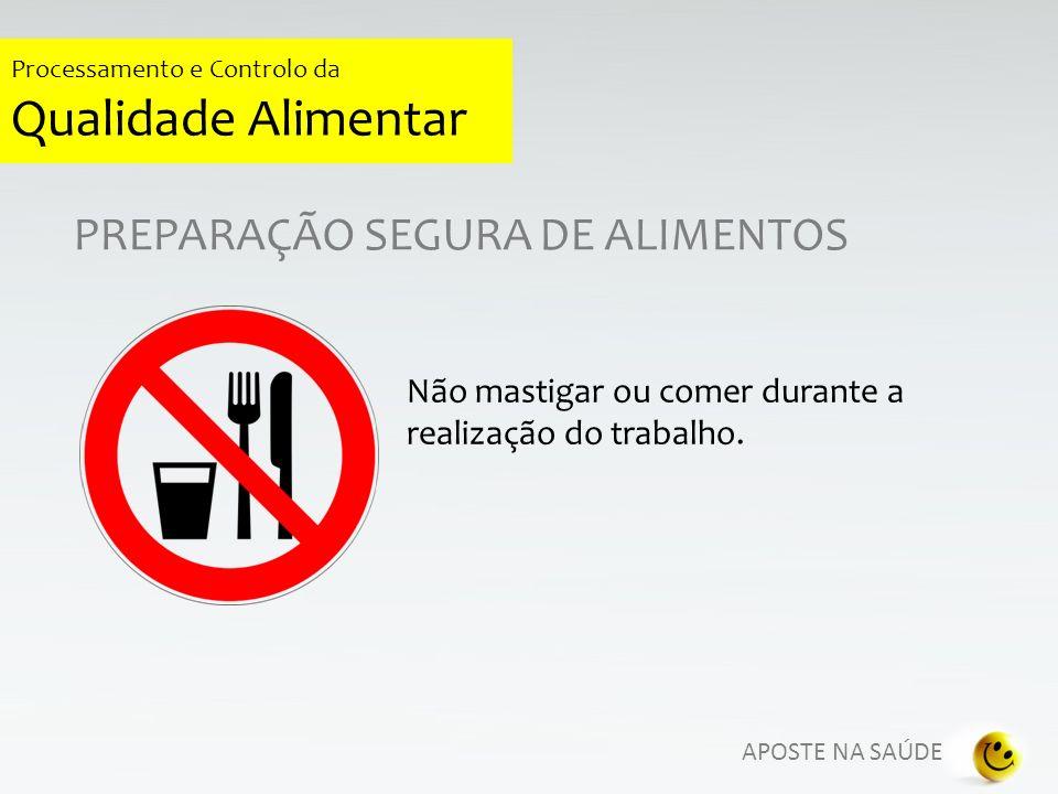 APOSTE NA SAÚDE Processamento e Controlo da Qualidade Alimentar PREPARAÇÃO SEGURA DE ALIMENTOS Não fumar durante a manipulação de alimentos, nem dentro das instalações de produção, o cigarro (com saliva) pode contaminar superfícies.