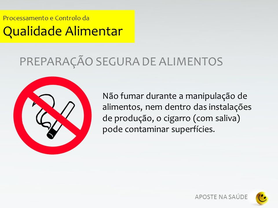 APOSTE NA SAÚDE Processamento e Controlo da Qualidade Alimentar PREPARAÇÃO SEGURA DE ALIMENTOS Não fumar durante a manipulação de alimentos, nem dentr