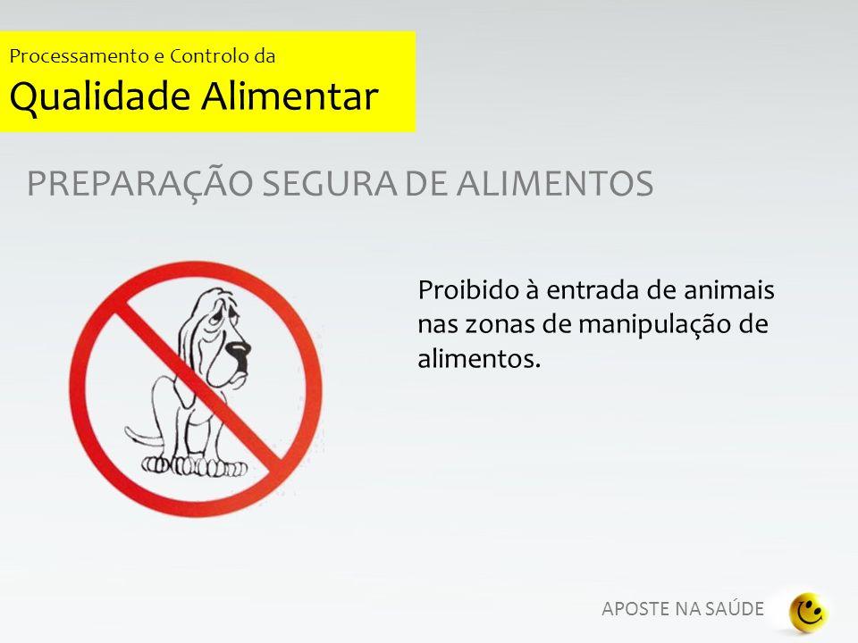 APOSTE NA SAÚDE Processamento e Controlo da Qualidade Alimentar PREPARAÇÃO SEGURA DE ALIMENTOS Proibido à entrada de animais nas zonas de manipulação