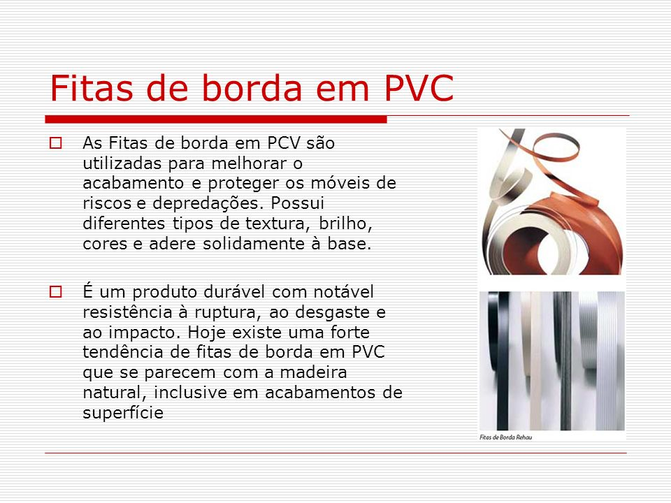 Fitas de borda em PVC As Fitas de borda em PCV são utilizadas para melhorar o acabamento e proteger os móveis de riscos e depredações. Possui diferent