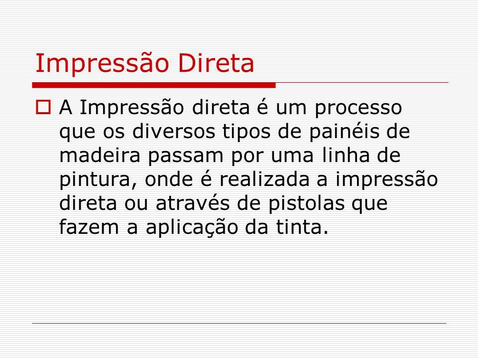 Impressão Direta A Impressão direta é um processo que os diversos tipos de painéis de madeira passam por uma linha de pintura, onde é realizada a impr