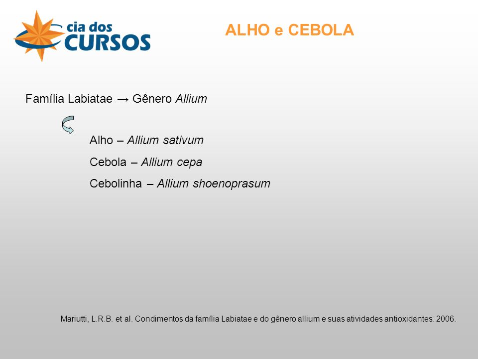ALHO e CEBOLA Família Labiatae Gênero Allium Alho – Allium sativum Cebola – Allium cepa Cebolinha – Allium shoenoprasum Mariutti, L.R.B.