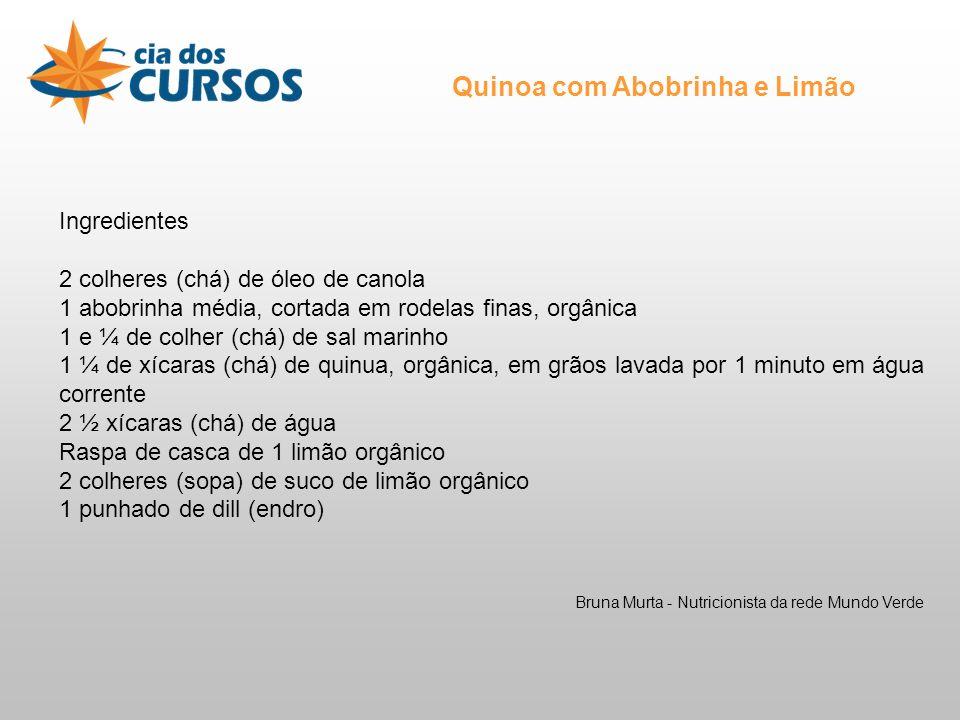 Ingredientes 2 colheres (chá) de óleo de canola 1 abobrinha média, cortada em rodelas finas, orgânica 1 e ¼ de colher (chá) de sal marinho 1 ¼ de xícaras (chá) de quinua, orgânica, em grãos lavada por 1 minuto em água corrente 2 ½ xícaras (chá) de água Raspa de casca de 1 limão orgânico 2 colheres (sopa) de suco de limão orgânico 1 punhado de dill (endro) Quinoa com Abobrinha e Limão Bruna Murta - Nutricionista da rede Mundo Verde