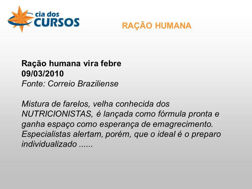 Ração humana vira febre 09/03/2010 Fonte: Correio Braziliense Mistura de farelos, velha conhecida dos NUTRICIONISTAS, é lançada como fórmula pronta e ganha espaço como esperança de emagrecimento.