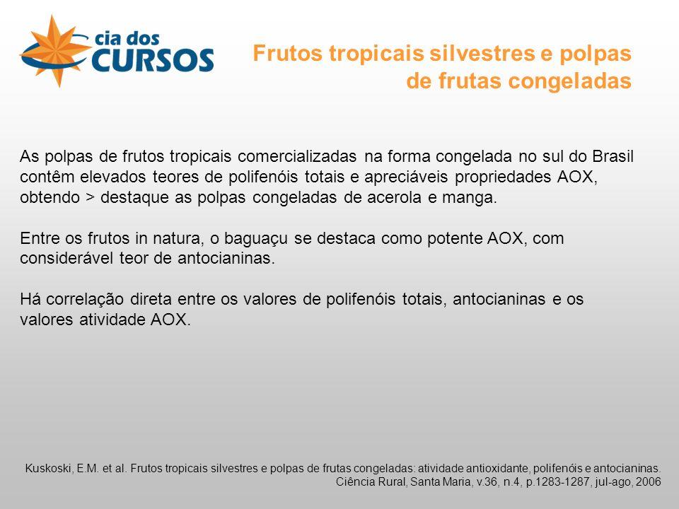As polpas de frutos tropicais comercializadas na forma congelada no sul do Brasil contêm elevados teores de polifenóis totais e apreciáveis propriedades AOX, obtendo > destaque as polpas congeladas de acerola e manga.