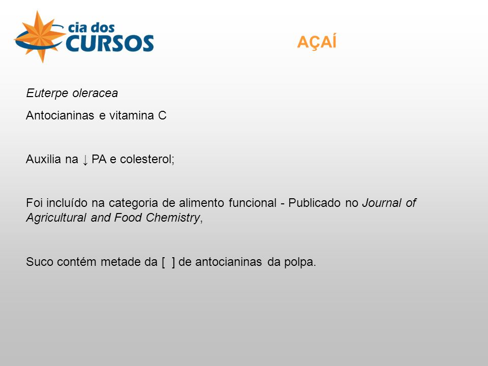 Euterpe oleracea Antocianinas e vitamina C Auxilia na PA e colesterol; Foi incluído na categoria de alimento funcional - Publicado no Journal of Agricultural and Food Chemistry, Suco contém metade da [ ] de antocianinas da polpa.