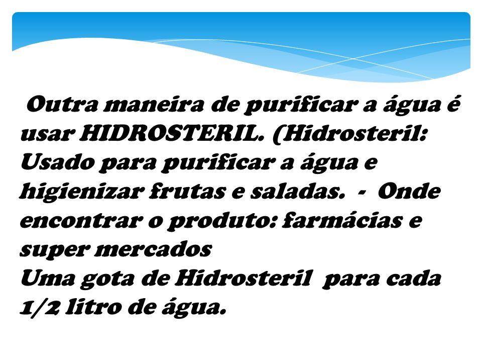 Outra maneira de purificar a água é usar HIDROSTERIL. (Hidrosteril: Usado para purificar a água e higienizar frutas e saladas. - Onde encontrar o prod