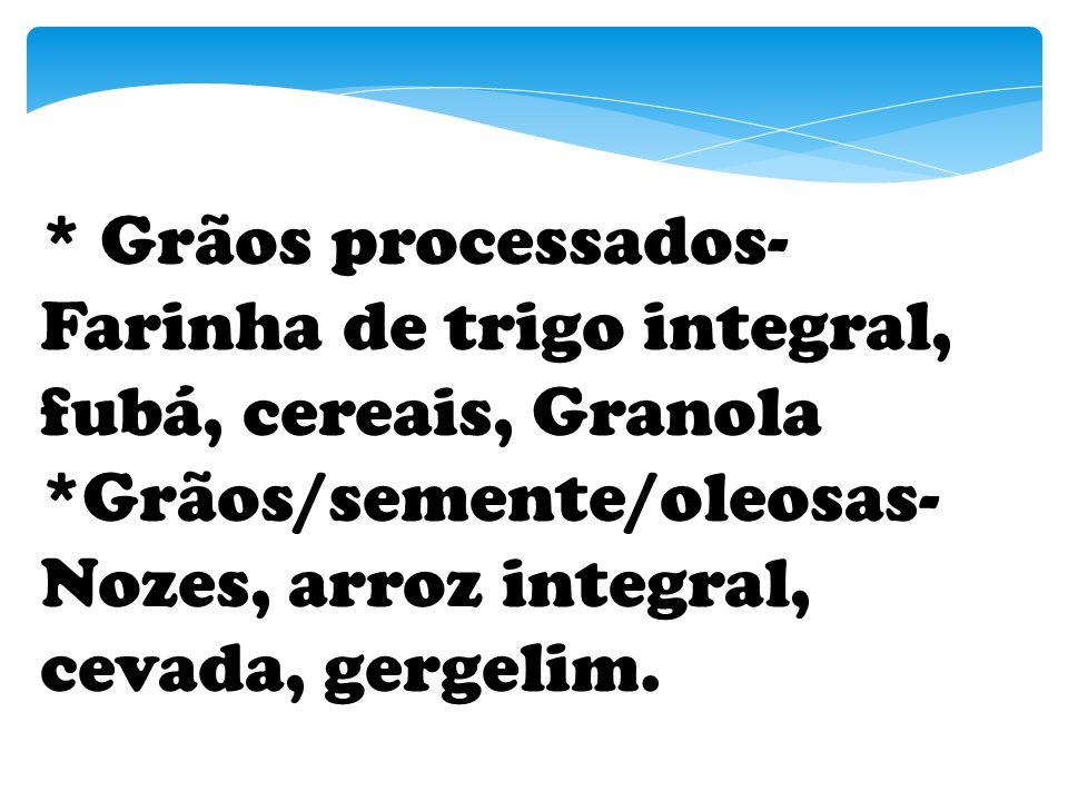 * Grãos processados- Farinha de trigo integral, fubá, cereais, Granola *Grãos/semente/oleosas- Nozes, arroz integral, cevada, gergelim.