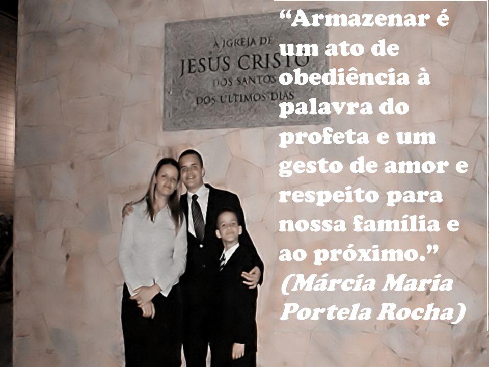 Armazenar é um ato de obediência à palavra do profeta e um gesto de amor e respeito para nossa família e ao próximo. (Márcia Maria Portela Rocha)