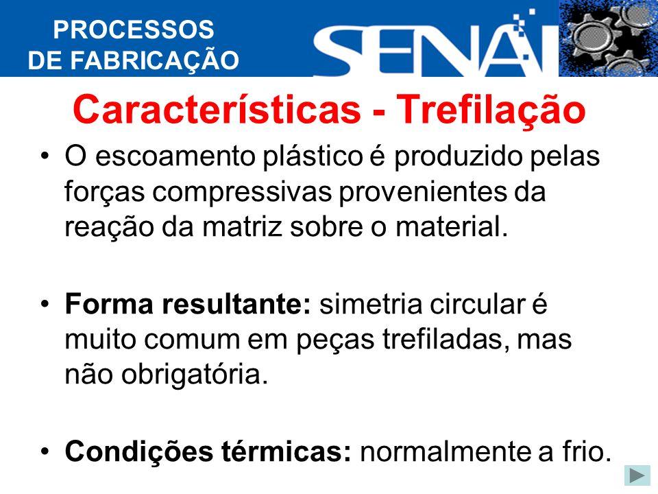 PROCESSOS DE FABRICAÇÃO Características - Trefilação O escoamento plástico é produzido pelas forças compressivas provenientes da reação da matriz sobre o material.