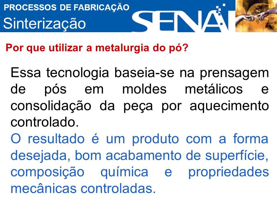Sinterização PROCESSOS DE FABRICAÇÃO Por que utilizar a metalurgia do pó.