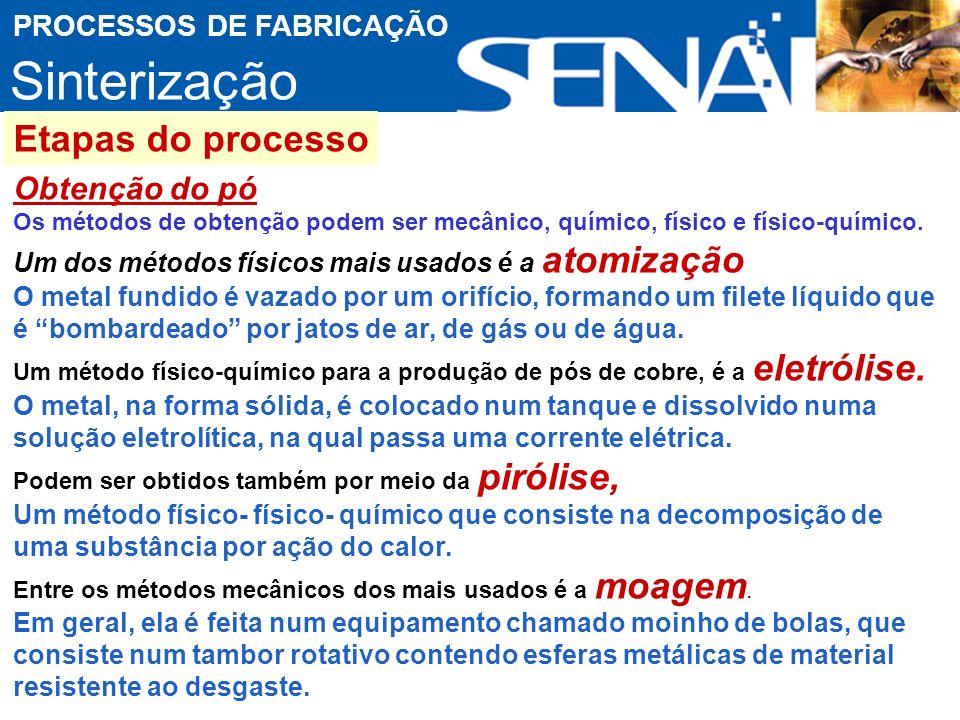 Sinterização PROCESSOS DE FABRICAÇÃO Etapas do processo Obtenção do pó Os métodos de obtenção podem ser mecânico, químico, físico e físico-químico.
