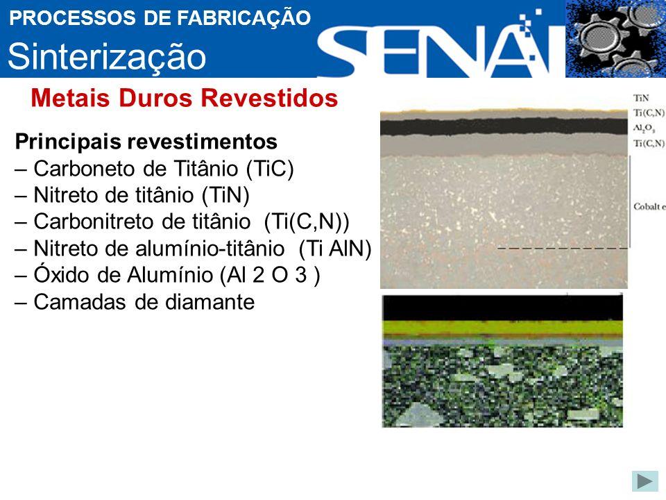 Sinterização PROCESSOS DE FABRICAÇÃO Principais revestimentos – Carboneto de Titânio (TiC) – Nitreto de titânio (TiN) – Carbonitreto de titânio (Ti(C,N)) – Nitreto de alumínio-titânio (Ti AlN) – Óxido de Alumínio (Al 2 O 3 ) – Camadas de diamante Metais Duros Revestidos