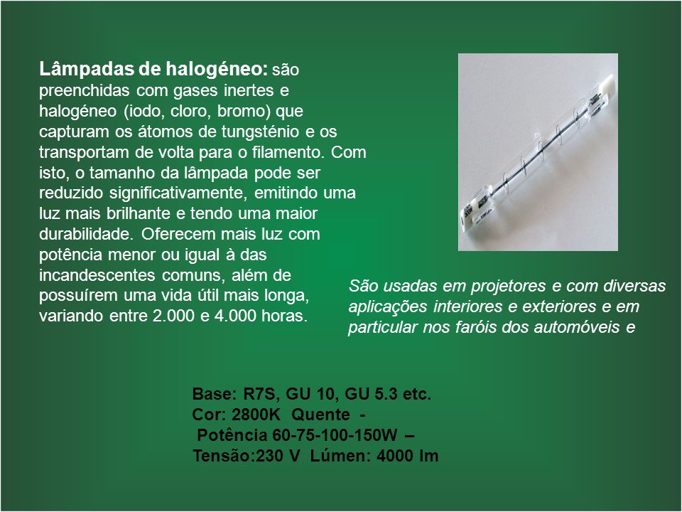 Lâmpadas de halogéneo: são preenchidas com gases inertes e halogéneo (iodo, cloro, bromo) que capturam os átomos de tungsténio e os transportam de vol