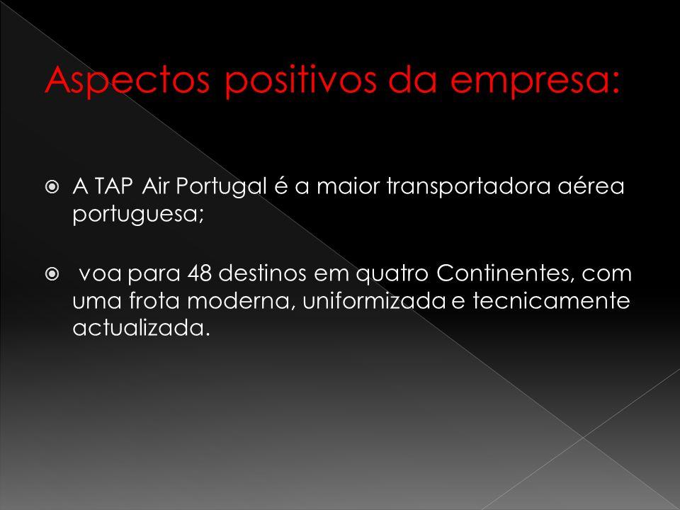 Aspectos positivos da empresa: A TAP Air Portugal é a maior transportadora aérea portuguesa; voa para 48 destinos em quatro Continentes, com uma frota