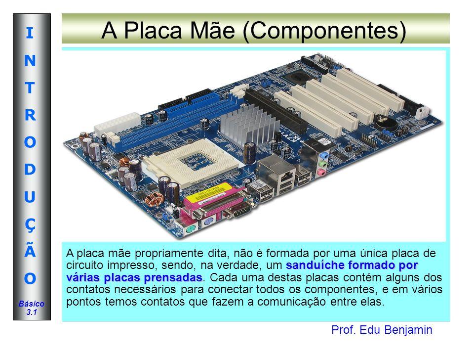 Prof. Edu Benjamin INTRODUÇÃOINTRODUÇÃO Básico 3.1 A Placa Mãe (Componentes) sanduíche formado por várias placas prensadas A placa mãe propriamente di