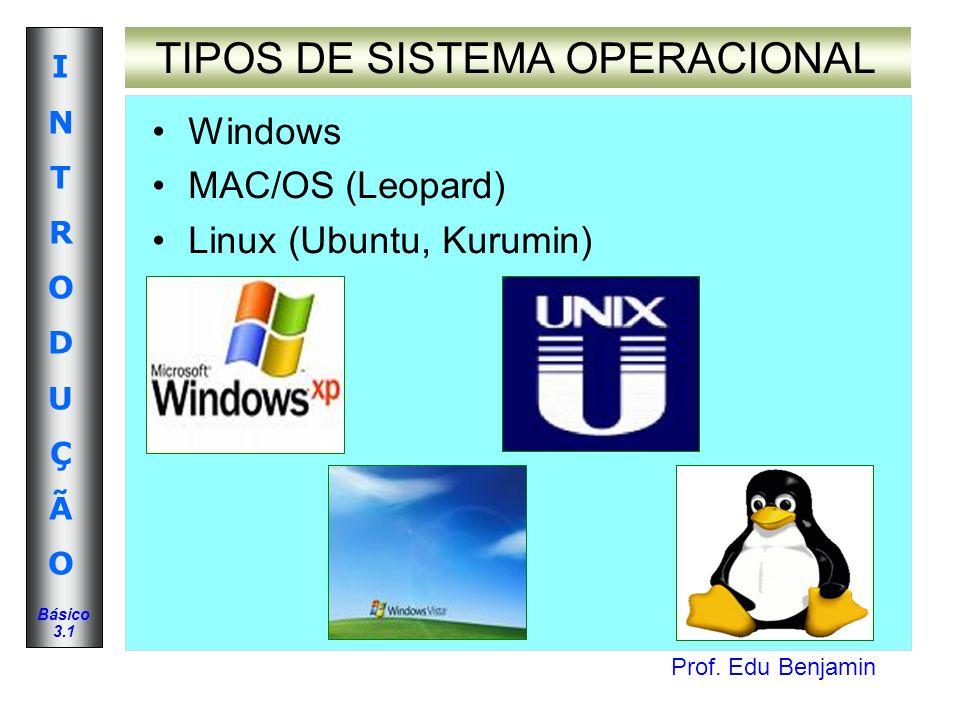 Prof. Edu Benjamin INTRODUÇÃOINTRODUÇÃO Básico 3.1 TIPOS DE SISTEMA OPERACIONAL Windows MAC/OS (Leopard) Linux (Ubuntu, Kurumin)