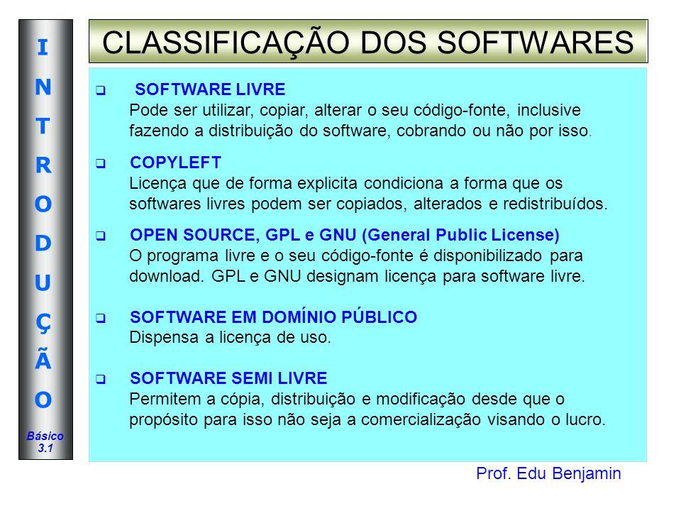Prof. Edu Benjamin INTRODUÇÃOINTRODUÇÃO Básico 3.1 CLASSIFICAÇÃO DOS SOFTWARES SOFTWARE LIVRE Pode ser utilizar, copiar, alterar o seu código-fonte, i