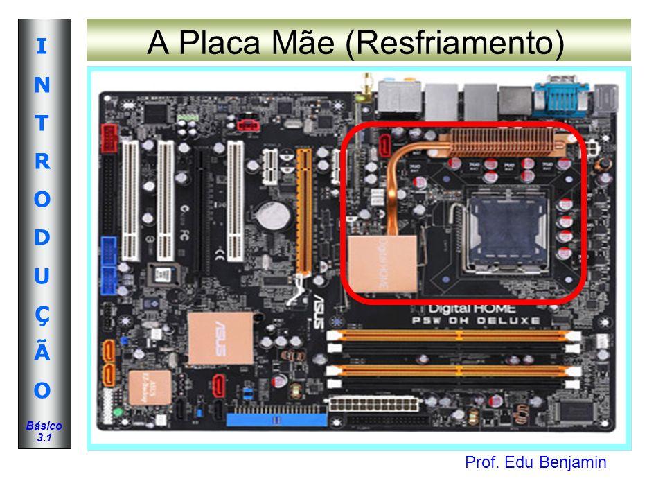 Prof. Edu Benjamin INTRODUÇÃOINTRODUÇÃO Básico 3.1 A Placa Mãe (Resfriamento)