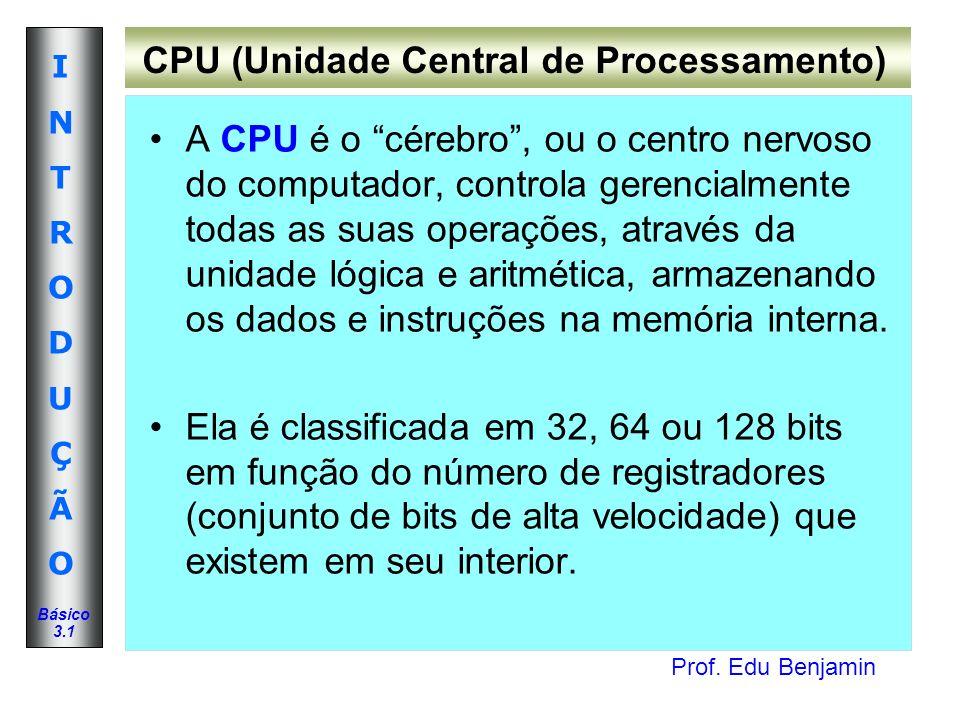 Prof. Edu Benjamin INTRODUÇÃOINTRODUÇÃO Básico 3.1 CPU (Unidade Central de Processamento) A CPU é o cérebro, ou o centro nervoso do computador, contro