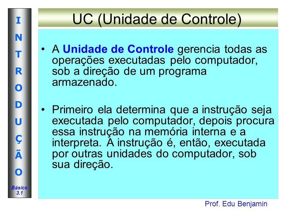 Prof. Edu Benjamin INTRODUÇÃOINTRODUÇÃO Básico 3.1 UC (Unidade de Controle) A Unidade de Controle gerencia todas as operações executadas pelo computad