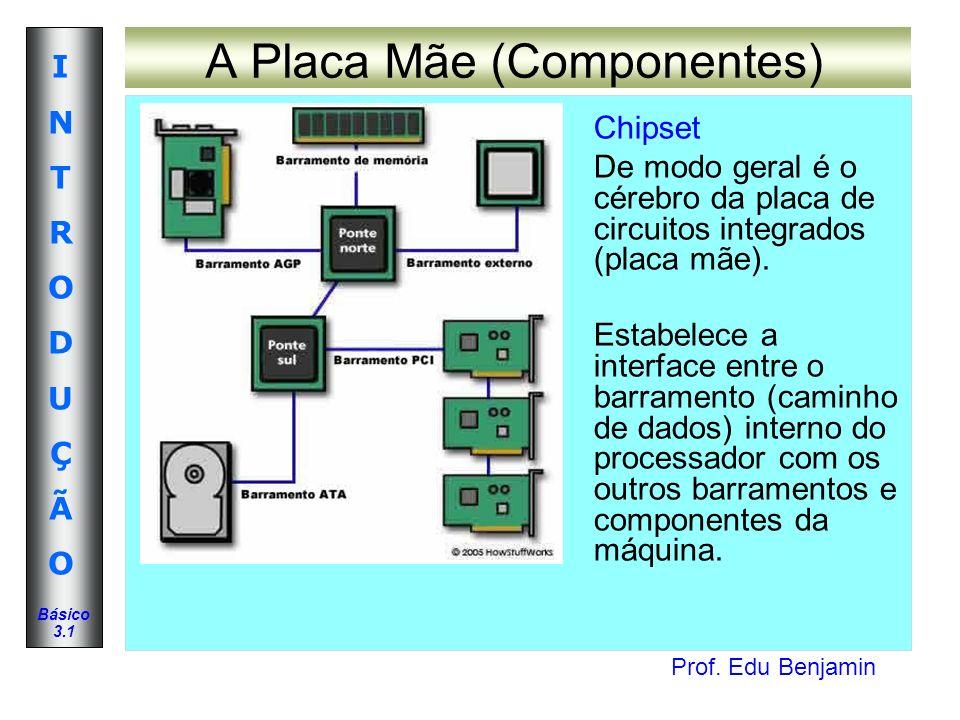 Prof. Edu Benjamin INTRODUÇÃOINTRODUÇÃO Básico 3.1 A Placa Mãe (Componentes) Chipset De modo geral é o cérebro da placa de circuitos integrados (placa