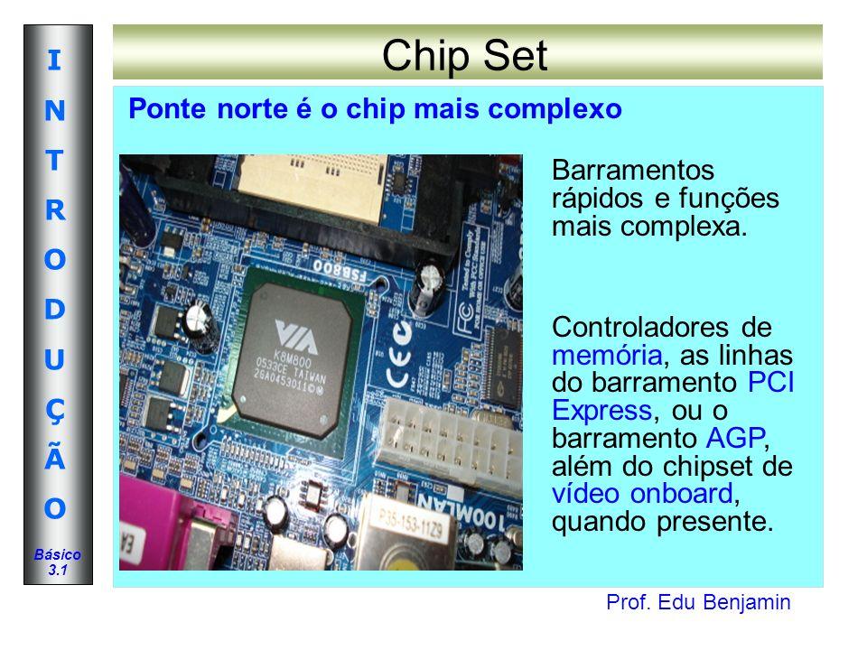 Prof. Edu Benjamin INTRODUÇÃOINTRODUÇÃO Básico 3.1 Chip Set Ponte norte é o chip mais complexo Barramentos rápidos e funções mais complexa. Controlado