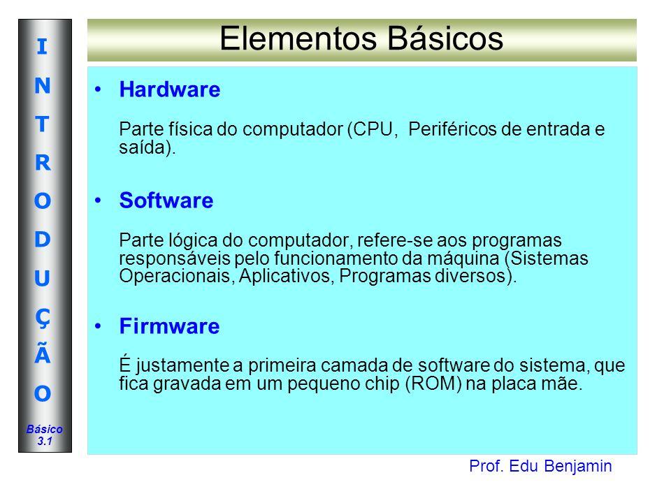 Prof. Edu Benjamin INTRODUÇÃOINTRODUÇÃO Básico 3.1 Elementos Básicos Hardware Parte física do computador (CPU, Periféricos de entrada e saída). Softwa