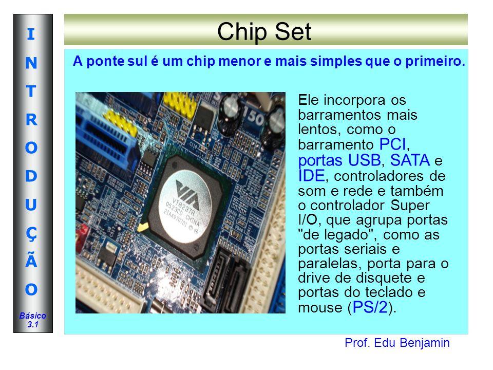 Prof. Edu Benjamin INTRODUÇÃOINTRODUÇÃO Básico 3.1 Chip Set A ponte sul é um chip menor e mais simples que o primeiro. Ele incorpora os barramentos ma