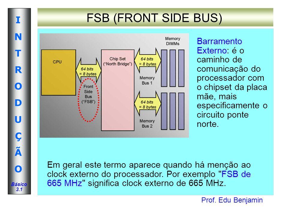 Prof. Edu Benjamin INTRODUÇÃOINTRODUÇÃO Básico 3.1 FSB (FRONT SIDE BUS) Barramento Externo Barramento Externo: é o caminho de comunicação do processad