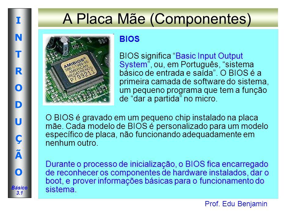 Prof. Edu Benjamin INTRODUÇÃOINTRODUÇÃO Básico 3.1 A Placa Mãe (Componentes) BIOS Basic Input Output System BIOS significa Basic Input Output System,