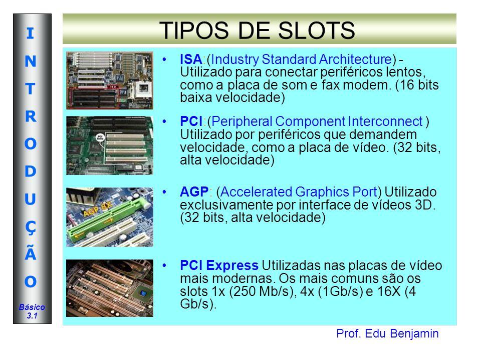 Prof. Edu Benjamin INTRODUÇÃOINTRODUÇÃO Básico 3.1 TIPOS DE SLOTS ISA:(Industry Standard Architecture) - Utilizado para conectar periféricos lentos, c