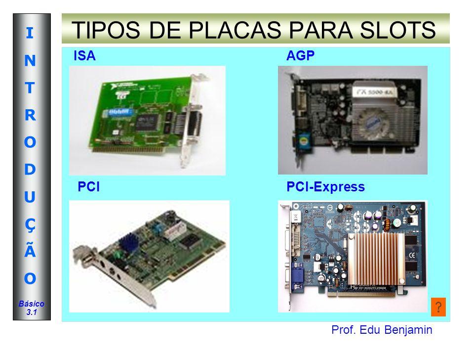Prof. Edu Benjamin INTRODUÇÃOINTRODUÇÃO Básico 3.1 TIPOS DE PLACAS PARA SLOTS PCI-Express ISAAGP PCI