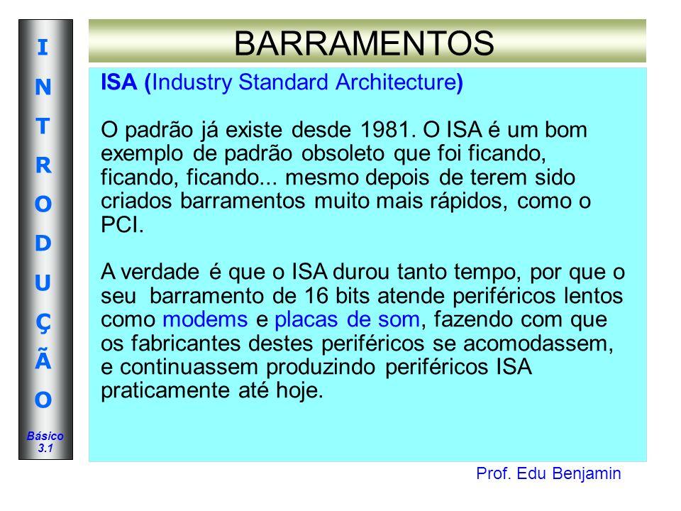 Prof. Edu Benjamin INTRODUÇÃOINTRODUÇÃO Básico 3.1 BARRAMENTOS ISA (Industry Standard Architecture) O padrão já existe desde 1981. O ISA é um bom exem
