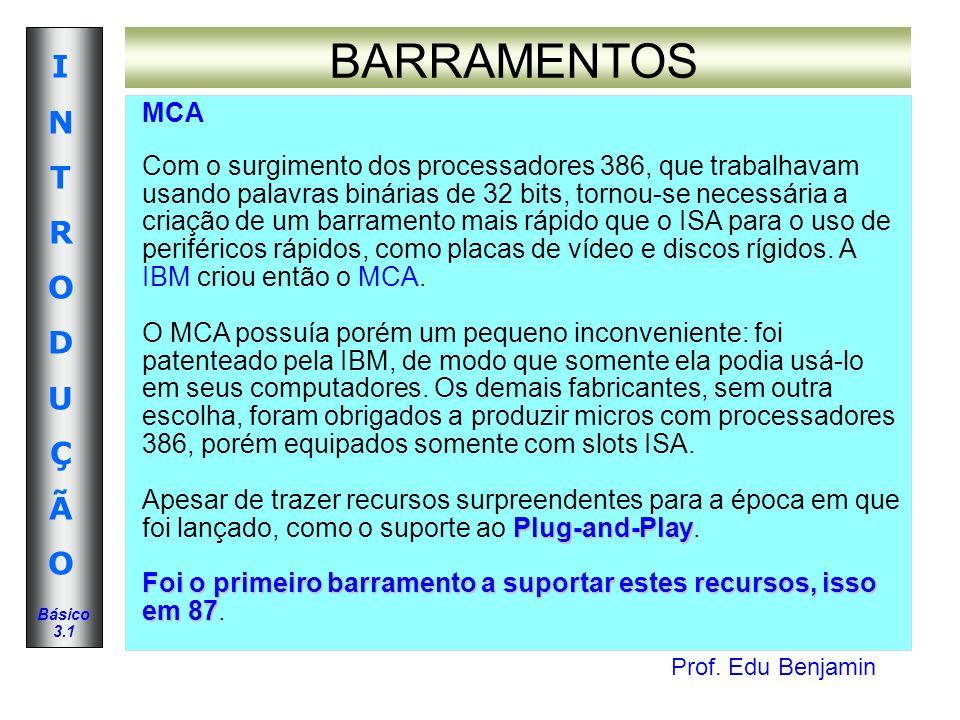 Prof. Edu Benjamin INTRODUÇÃOINTRODUÇÃO Básico 3.1 BARRAMENTOS MCA Com o surgimento dos processadores 386, que trabalhavam usando palavras binárias de