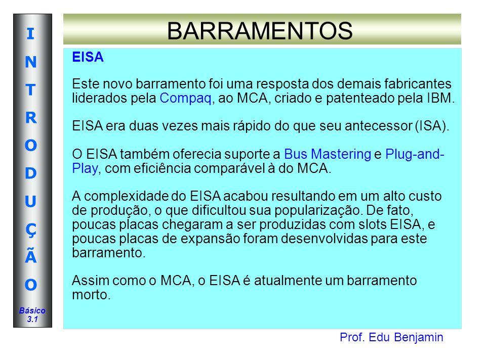 Prof. Edu Benjamin INTRODUÇÃOINTRODUÇÃO Básico 3.1 BARRAMENTOS EISA Este novo barramento foi uma resposta dos demais fabricantes liderados pela Compaq