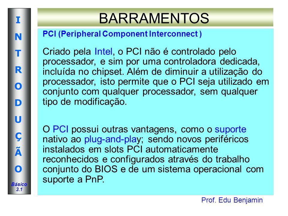 Prof. Edu Benjamin INTRODUÇÃOINTRODUÇÃO Básico 3.1 BARRAMENTOS PCI (Peripheral Component Interconnect ) Criado pela Intel, o PCI não é controlado pelo