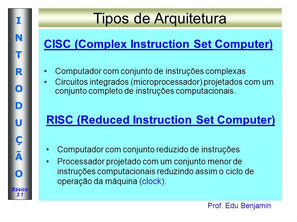 Prof. Edu Benjamin INTRODUÇÃOINTRODUÇÃO Básico 3.1 Tipos de Arquitetura CISC (Complex Instruction Set Computer) Computador com conjunto de instruções