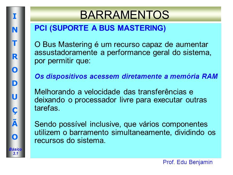 Prof. Edu Benjamin INTRODUÇÃOINTRODUÇÃO Básico 3.1 BARRAMENTOS PCI (SUPORTE A BUS MASTERING) O Bus Mastering é um recurso capaz de aumentar assustador