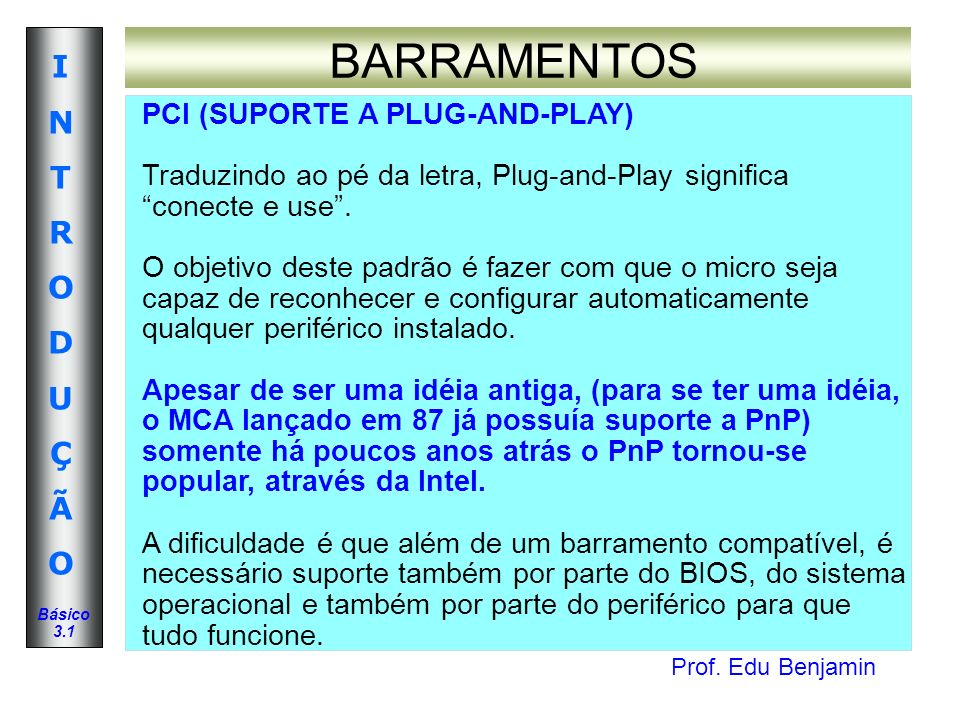Prof. Edu Benjamin INTRODUÇÃOINTRODUÇÃO Básico 3.1 BARRAMENTOS PCI (SUPORTE A PLUG-AND-PLAY) Traduzindo ao pé da letra, Plug-and-Play significa conect