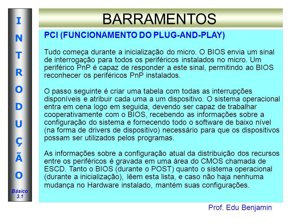 Prof. Edu Benjamin INTRODUÇÃOINTRODUÇÃO Básico 3.1 BARRAMENTOS PCI (FUNCIONAMENTO DO PLUG-AND-PLAY) Tudo começa durante a inicialização do micro. O BI
