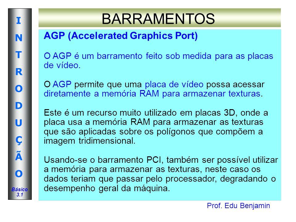 Prof. Edu Benjamin INTRODUÇÃOINTRODUÇÃO Básico 3.1 BARRAMENTOS AGP (Accelerated Graphics Port) O AGP é um barramento feito sob medida para as placas d