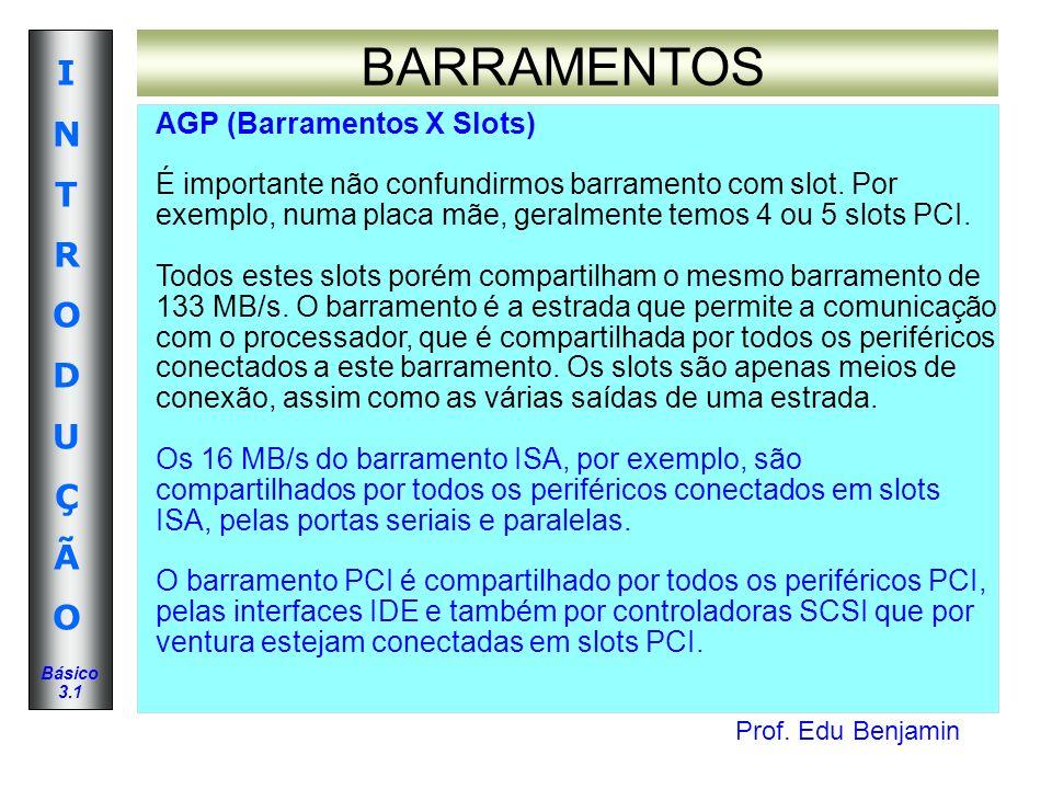 Prof. Edu Benjamin INTRODUÇÃOINTRODUÇÃO Básico 3.1 BARRAMENTOS AGP (Barramentos X Slots) É importante não confundirmos barramento com slot. Por exempl
