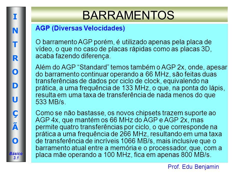 Prof. Edu Benjamin INTRODUÇÃOINTRODUÇÃO Básico 3.1 BARRAMENTOS AGP (Diversas Velocidades) O barramento AGP porém, é utilizado apenas pela placa de víd