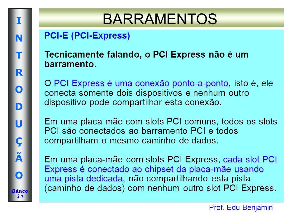 Prof. Edu Benjamin INTRODUÇÃOINTRODUÇÃO Básico 3.1 BARRAMENTOS PCI-E (PCI-Express) Tecnicamente falando, o PCI Express não é um barramento. PCI Expres