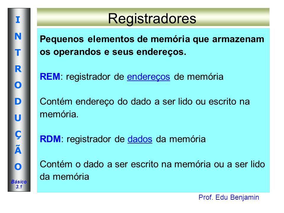 Prof. Edu Benjamin INTRODUÇÃOINTRODUÇÃO Básico 3.1 Registradores Pequenos elementos de memória que armazenam os operandos e seus endereços. REM: regis