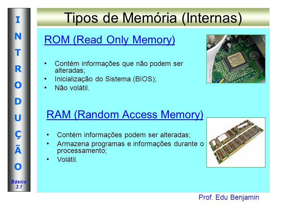 Prof. Edu Benjamin INTRODUÇÃOINTRODUÇÃO Básico 3.1 Tipos de Memória (Internas) ROM (Read Only Memory) Contém informações que não podem ser alteradas;