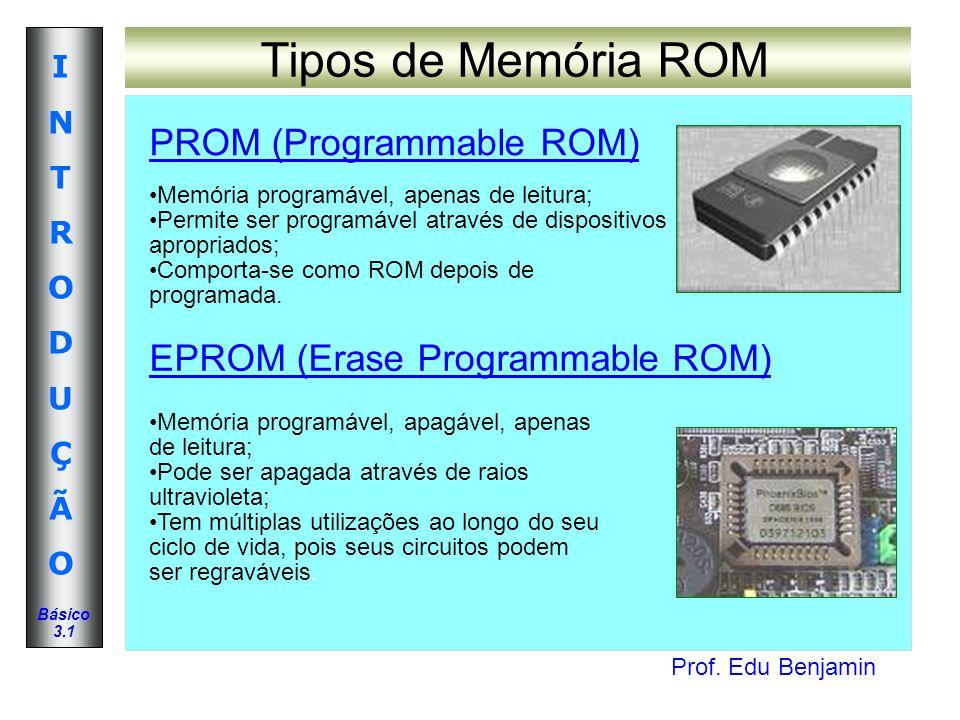 Prof. Edu Benjamin INTRODUÇÃOINTRODUÇÃO Básico 3.1 Tipos de Memória ROM PROM (Programmable ROM) EPROM (Erase Programmable ROM) Memória programável, ap