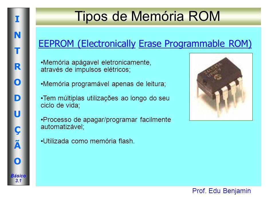 Prof. Edu Benjamin INTRODUÇÃOINTRODUÇÃO Básico 3.1 Tipos de Memória ROM EEPROM (Electronically Erase Programmable ROM) Memória apágavel eletronicament